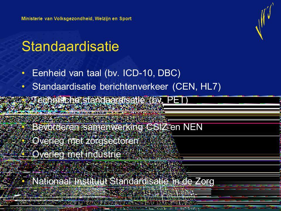 Ministerie van Volksgezondheid, Welzijn en Sport Standaardisatie Eenheid van taal (bv. ICD-10, DBC) Standaardisatie berichtenverkeer (CEN, HL7) Techni