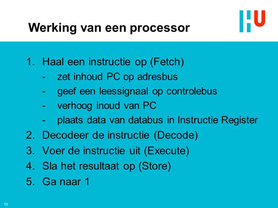19 Werking van een processor 1.Haal een instructie op (Fetch) -zet inhoud PC op adresbus -geef een leessignaal op controlebus -verhoog inoud van PC -p