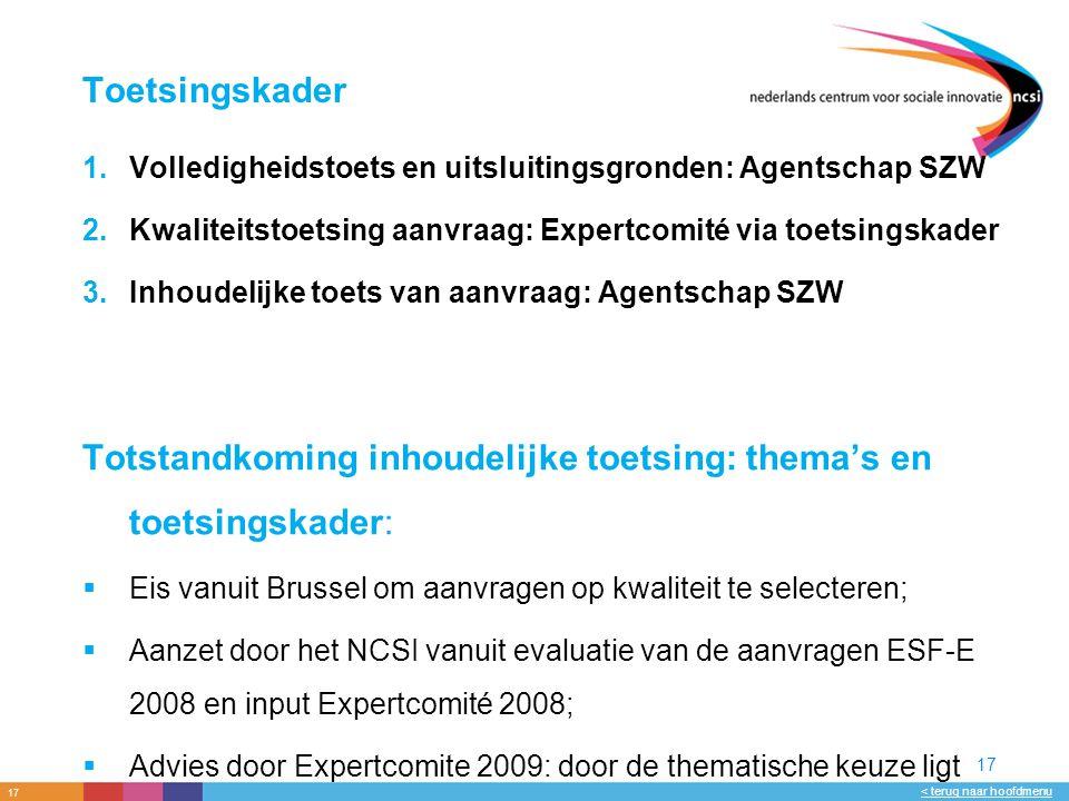 17 < terug naar hoofdmenu 17 Toetsingskader 1.Volledigheidstoets en uitsluitingsgronden: Agentschap SZW 2.Kwaliteitstoetsing aanvraag: Expertcomité via toetsingskader 3.Inhoudelijke toets van aanvraag: Agentschap SZW Totstandkoming inhoudelijke toetsing: thema's en toetsingskader:  Eis vanuit Brussel om aanvragen op kwaliteit te selecteren;  Aanzet door het NCSI vanuit evaluatie van de aanvragen ESF-E 2008 en input Expertcomité 2008;  Advies door Expertcomite 2009: door de thematische keuze ligt het accent op verbetering, innovatieve aspecten meenemen in prioritering;  Besluitvorming ministerie SZW.