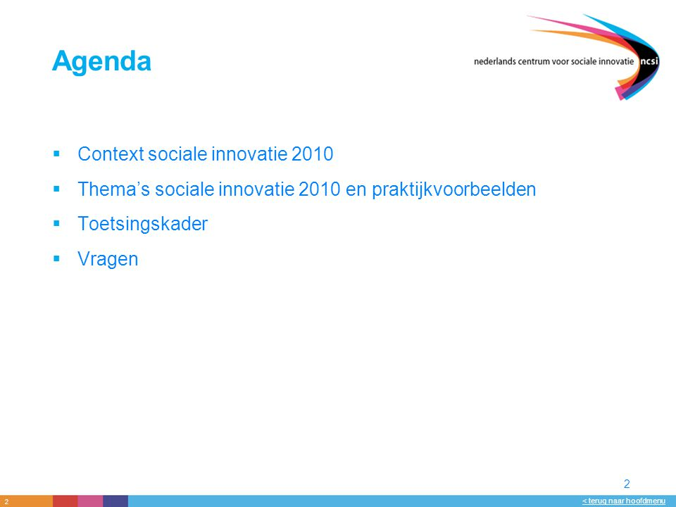 2 < terug naar hoofdmenu 2 Agenda  Context sociale innovatie 2010  Thema's sociale innovatie 2010 en praktijkvoorbeelden  Toetsingskader  Vragen