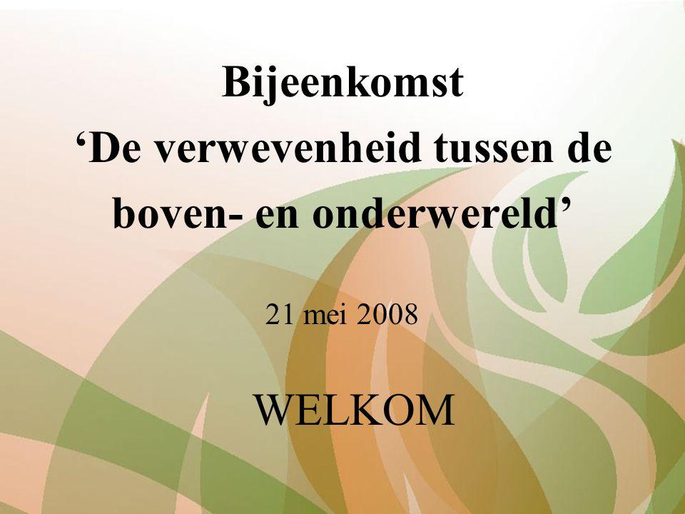 Bijeenkomst 'De verwevenheid tussen de boven- en onderwereld' 21 mei 2008 WELKOM