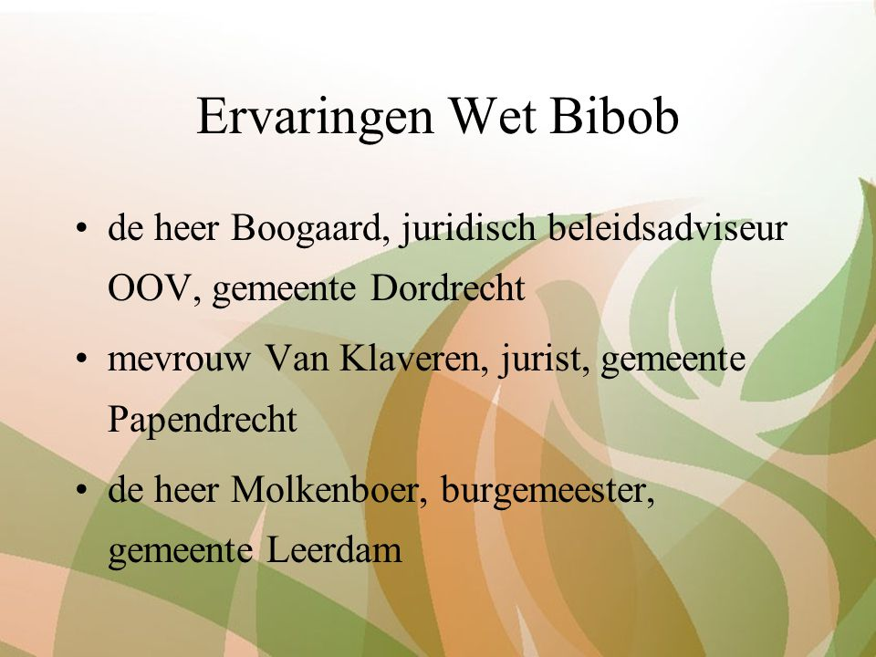 Ervaringen Wet Bibob de heer Boogaard, juridisch beleidsadviseur OOV, gemeente Dordrecht mevrouw Van Klaveren, jurist, gemeente Papendrecht de heer Mo