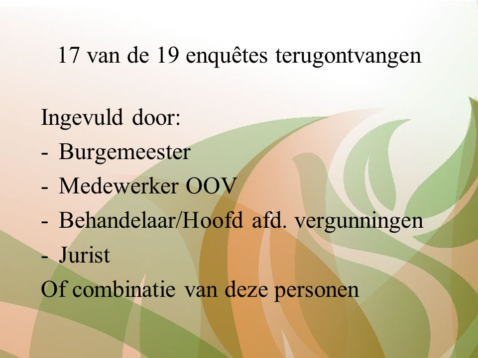 17 van de 19 enquêtes terugontvangen Ingevuld door: -Burgemeester -Medewerker OOV -Behandelaar/Hoofd afd. vergunningen -Jurist Of combinatie van deze