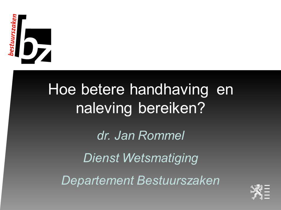 Hoe betere handhavingen naleving bereiken? dr. Jan Rommel Dienst Wetsmatiging Departement Bestuurszaken