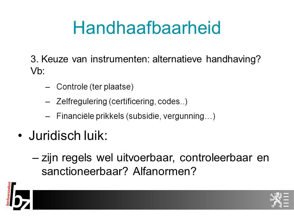 Handhaafbaarheid 3. Keuze van instrumenten: alternatieve handhaving? Vb: –Controle (ter plaatse) –Zelfregulering (certificering, codes..) –Financiële