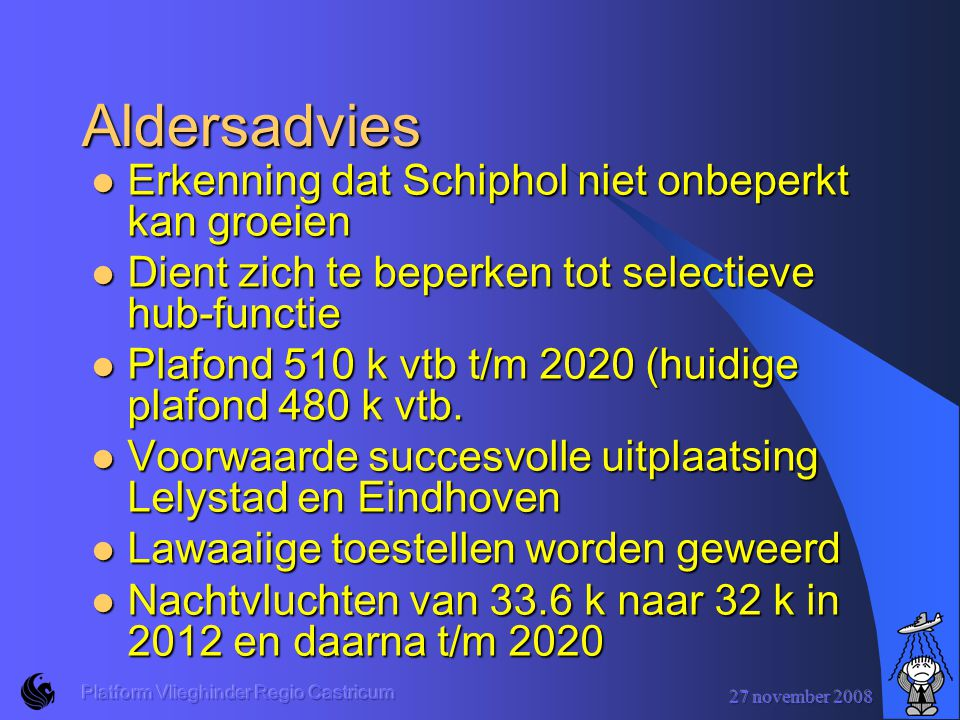 27 november 2008 Platform Vlieghinder Regio Castricum Aldersadvies Erkenning dat Schiphol niet onbeperkt kan groeien Erkenning dat Schiphol niet onbeperkt kan groeien Dient zich te beperken tot selectieve hub-functie Dient zich te beperken tot selectieve hub-functie Plafond 510 k vtb t/m 2020 (huidige plafond 480 k vtb.
