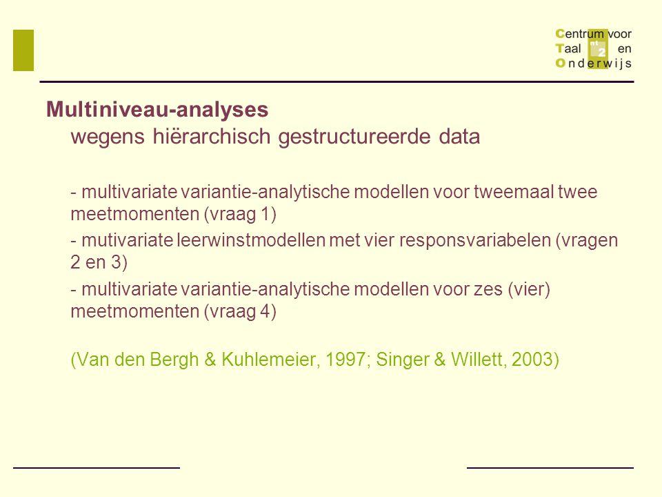 Multiniveau-analyses wegens hiërarchisch gestructureerde data - multivariate variantie-analytische modellen voor tweemaal twee meetmomenten (vraag 1) - mutivariate leerwinstmodellen met vier responsvariabelen (vragen 2 en 3) - multivariate variantie-analytische modellen voor zes (vier) meetmomenten (vraag 4) (Van den Bergh & Kuhlemeier, 1997; Singer & Willett, 2003)
