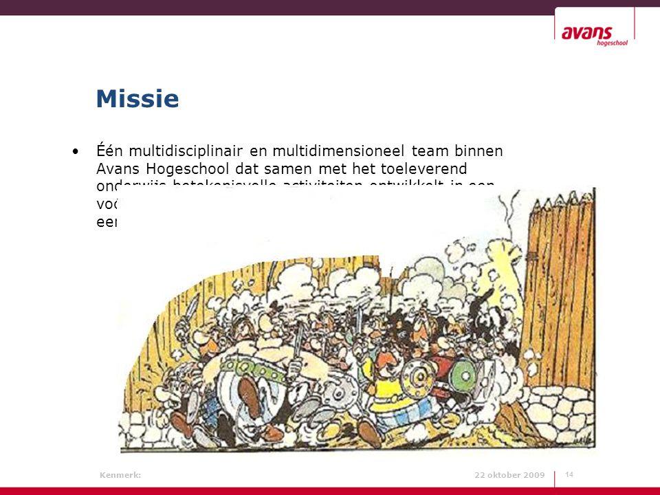 Kenmerk: 22 oktober 2009 Missie 14 Één multidisciplinair en multidimensioneel team binnen Avans Hogeschool dat samen met het toeleverend onderwijs bet