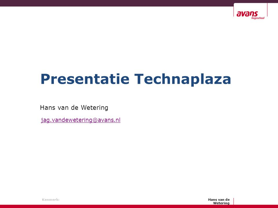 Hans van de Wetering Kenmerk: Hans van de Wetering Presentatie Technaplaza jag.vandewetering@avans.nl