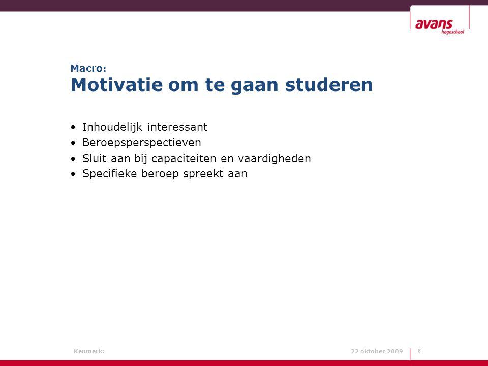 Kenmerk: 22 oktober 2009 Macro: Motivatie om te gaan studeren Inhoudelijk interessant Beroepsperspectieven Sluit aan bij capaciteiten en vaardigheden
