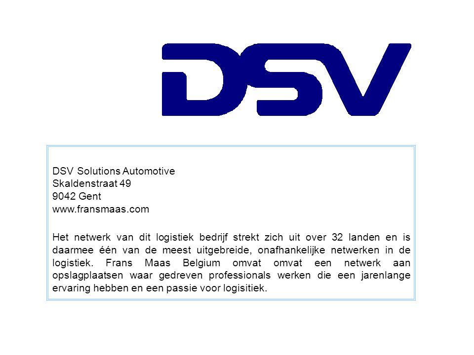 DSV Solutions Automotive Skaldenstraat 49 9042 Gent www.fransmaas.com Het netwerk van dit logistiek bedrijf strekt zich uit over 32 landen en is daarmee één van de meest uitgebreide, onafhankelijke netwerken in de logistiek.