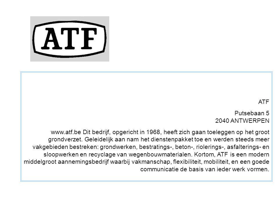 ATF Putsebaan 5 2040 ANTWERPEN www.atf.be Dit bedrijf, opgericht in 1968, heeft zich gaan toeleggen op het groot grondverzet. Geleidelijk aan nam het