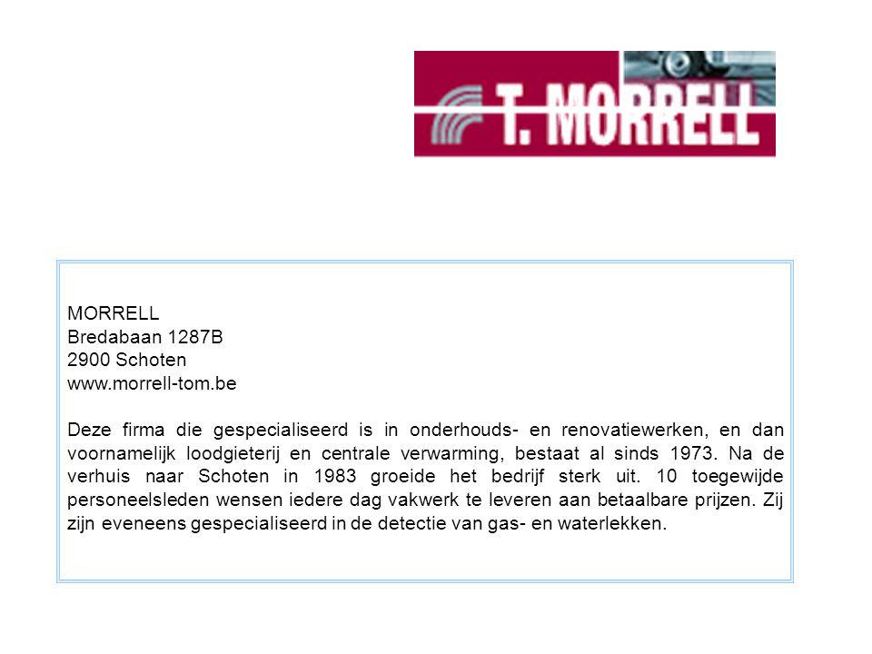 MORRELL Bredabaan 1287B 2900 Schoten www.morrell-tom.be Deze firma die gespecialiseerd is in onderhouds- en renovatiewerken, en dan voornamelijk loodgieterij en centrale verwarming, bestaat al sinds 1973.