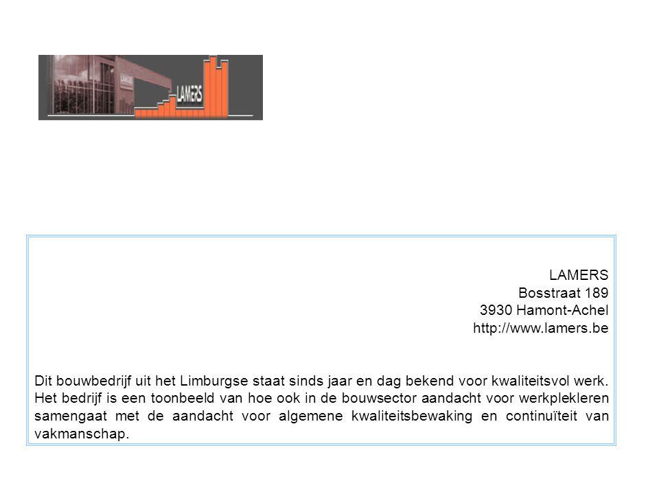 LAMERS Bosstraat 189 3930 Hamont-Achel http://www.lamers.be Dit bouwbedrijf uit het Limburgse staat sinds jaar en dag bekend voor kwaliteitsvol werk.