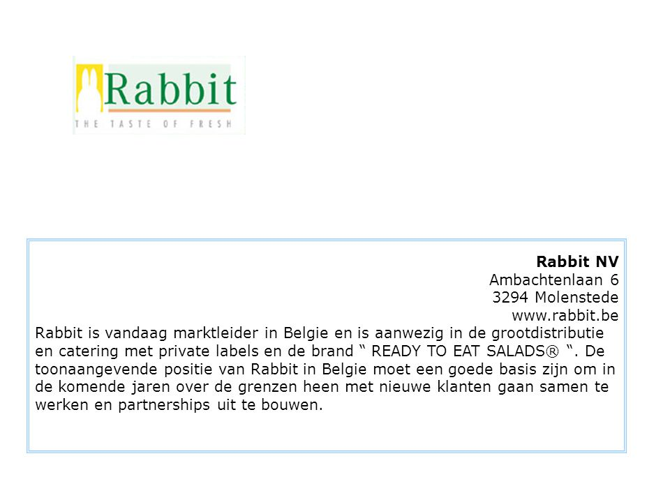 Rabbit NV Ambachtenlaan 6 3294 Molenstede www.rabbit.be Rabbit is vandaag marktleider in Belgie en is aanwezig in de grootdistributie en catering met private labels en de brand READY TO EAT SALADS® .