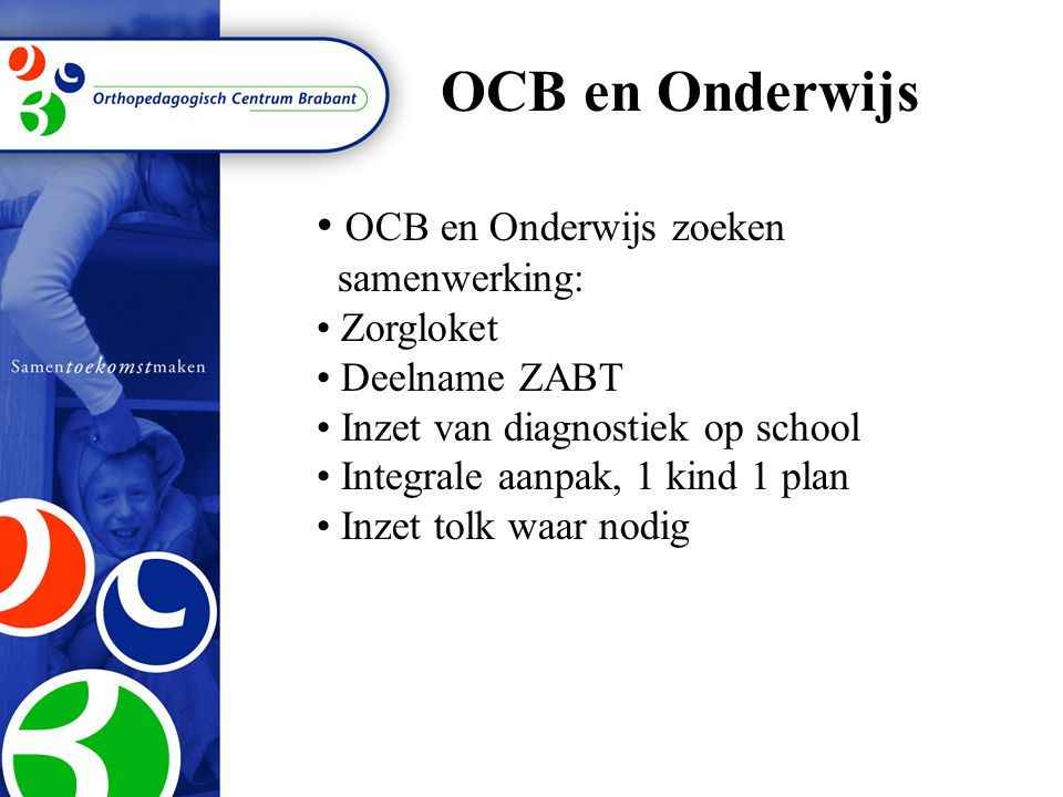 OCB en Onderwijs OCB en Onderwijs zoeken samenwerking: Zorgloket Deelname ZABT Inzet van diagnostiek op school Integrale aanpak, 1 kind 1 plan Inzet tolk waar nodig