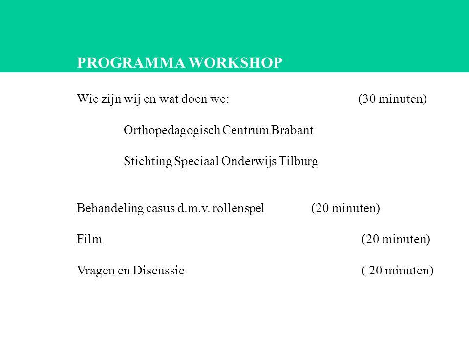 PROGRAMMA WORKSHOP Wie zijn wij en wat doen we: (30 minuten) Orthopedagogisch Centrum Brabant Stichting Speciaal Onderwijs Tilburg Behandeling casus d