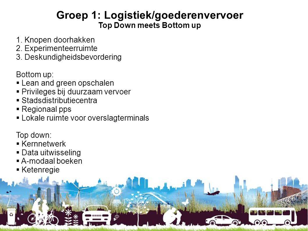Groep 1: Logistiek/goederenvervoer Top Down meets Bottom up 1. Knopen doorhakken 2. Experimenteerruimte 3. Deskundigheidsbevordering Bottom up:  Lean
