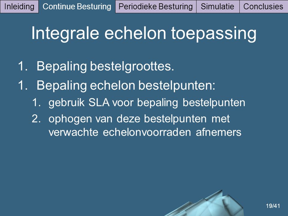 19/41 Inleiding Continue Besturing Periodieke BesturingSimulatieConclusies Integrale echelon toepassing 1.Bepaling bestelgroottes. 1.Bepaling echelon