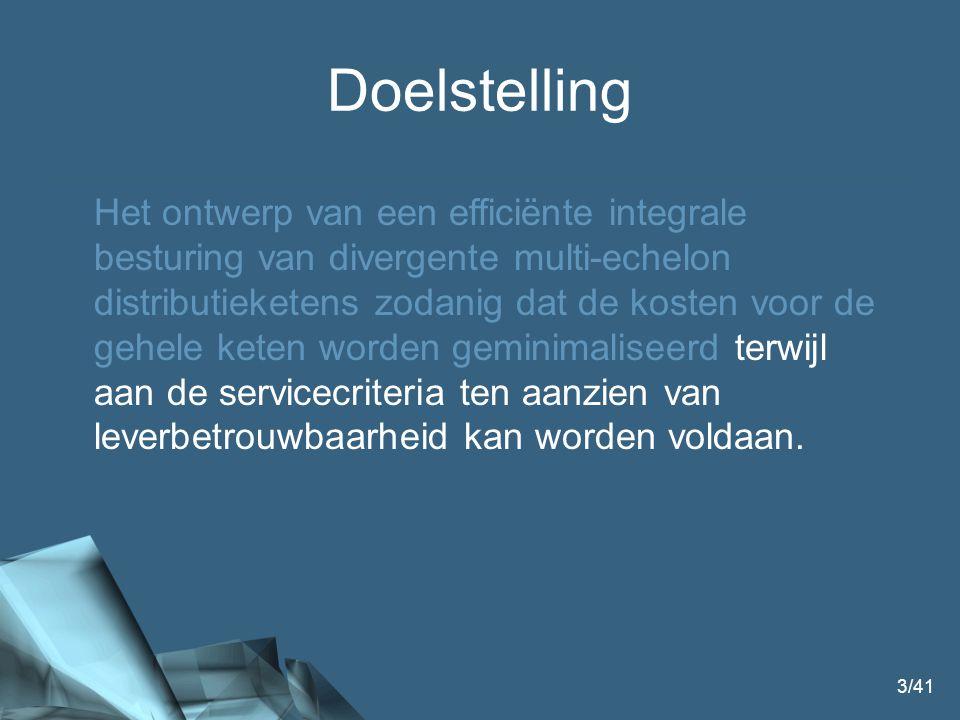 3/41 Doelstelling Het ontwerp van een efficiënte integrale besturing van divergente multi-echelon distributieketens zodanig dat de kosten voor de gehele keten worden geminimaliseerd terwijl aan de servicecriteria ten aanzien van leverbetrouwbaarheid kan worden voldaan.