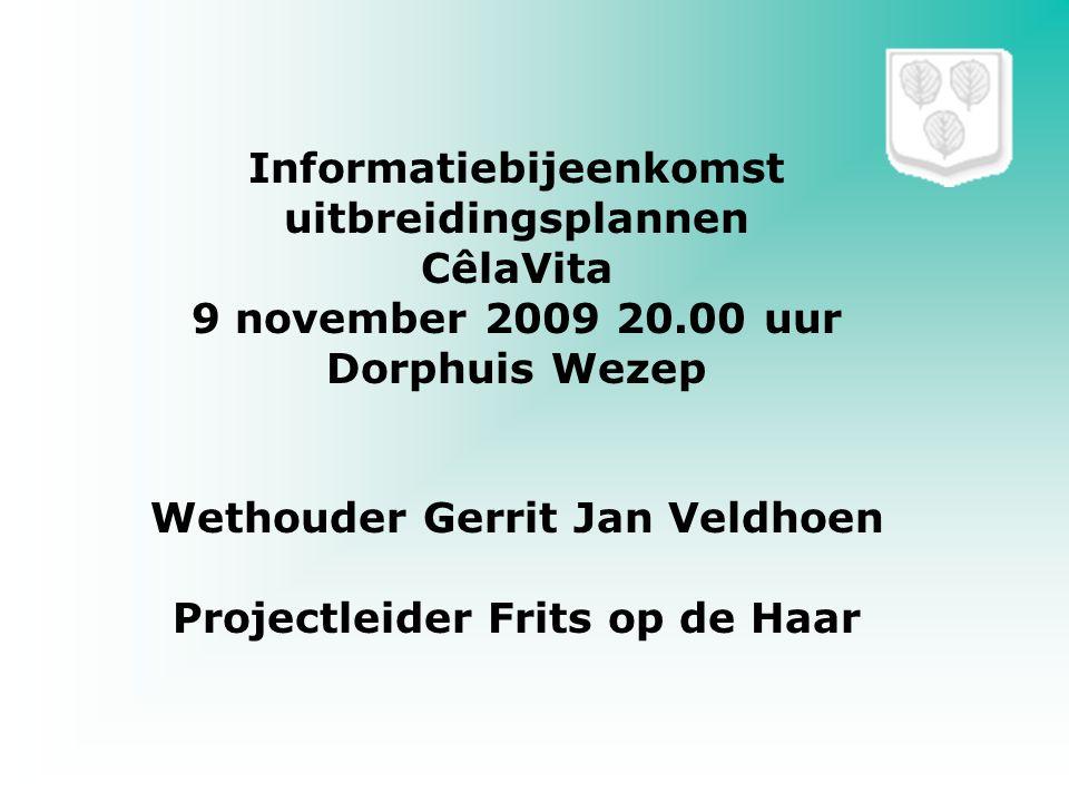 Informatiebijeenkomst uitbreidingsplannen CêlaVita 9 november 2009 20.00 uur Dorphuis Wezep Wethouder Gerrit Jan Veldhoen Projectleider Frits op de Ha
