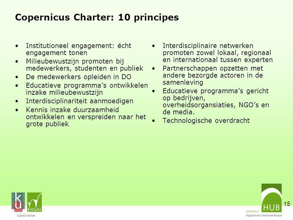 VLEKHO-HONIM 15 Copernicus Charter: 10 principes Institutioneel engagement: écht engagement tonen Milieubewustzijn promoten bij medewerkers, studenten en publiek De medewerkers opleiden in DO Educatieve programma's ontwikkelen inzake milieubewustzijn Interdisciplinariteit aanmoedigen Kennis inzake duurzaamheid ontwikkelen en verspreiden naar het grote publiek Interdisciplinaire netwerken promoten zowel lokaal, regionaal en internationaal tussen experten Partnerschappen opzetten met andere bezorgde actoren in de samenleving Educatieve programma's gericht op bedrijven, overheidsorgansiaties, NGO's en de media.
