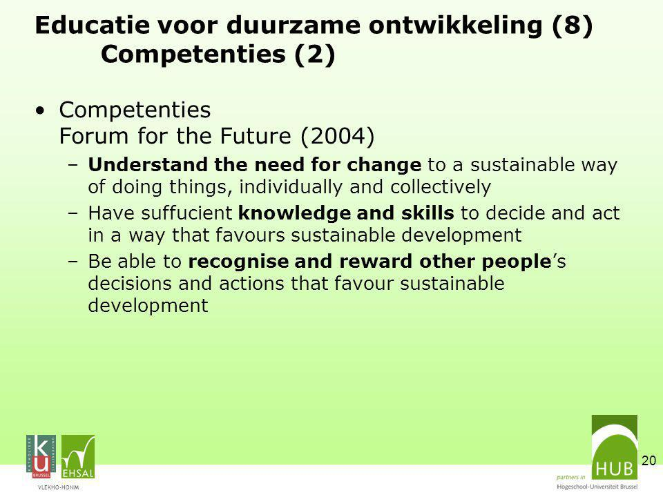 VLEKHO-HONIM 20 Educatie voor duurzame ontwikkeling (8) Competenties (2) Competenties Forum for the Future (2004) –Understand the need for change to a