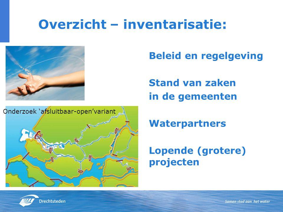 Overzicht – inventarisatie: Beleid en regelgeving Stand van zaken in de gemeenten Waterpartners Lopende (grotere) projecten Onderzoek 'afsluitbaar-open'variant