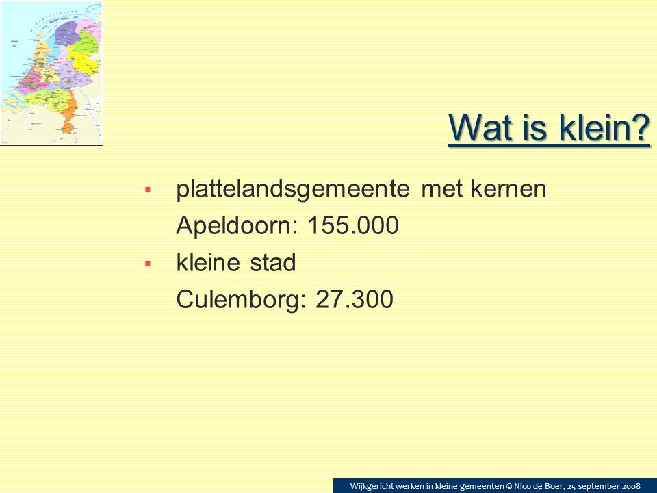 Wat is klein?  plattelandsgemeente met kernen Apeldoorn: 155.000  kleine stad Culemborg: 27.300 Wijkgericht werken in kleine gemeenten © Nico de Boe