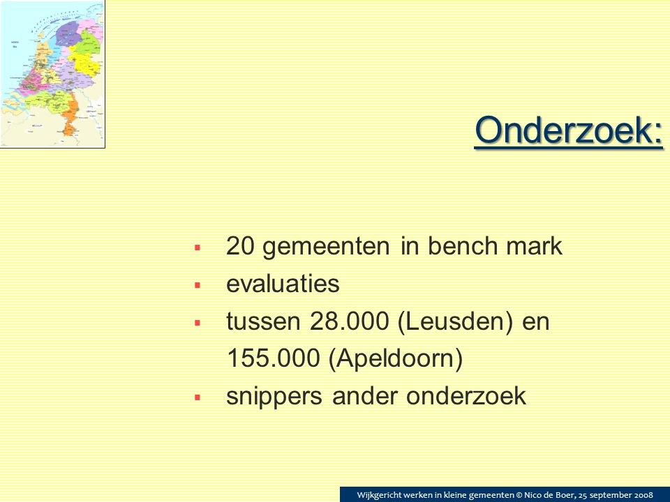 Onderzoek:  20 gemeenten in bench mark  evaluaties  tussen 28.000 (Leusden) en 155.000 (Apeldoorn)  snippers ander onderzoek Wijkgericht werken in kleine gemeenten © Nico de Boer, 25 september 2008