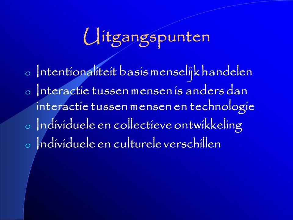 Uitgangspunten o Intentionaliteit basis menselijk handelen o Interactie tussen mensen is anders dan interactie tussen mensen en technologie o Individuele en collectieve ontwikkeling o Individuele en culturele verschillen