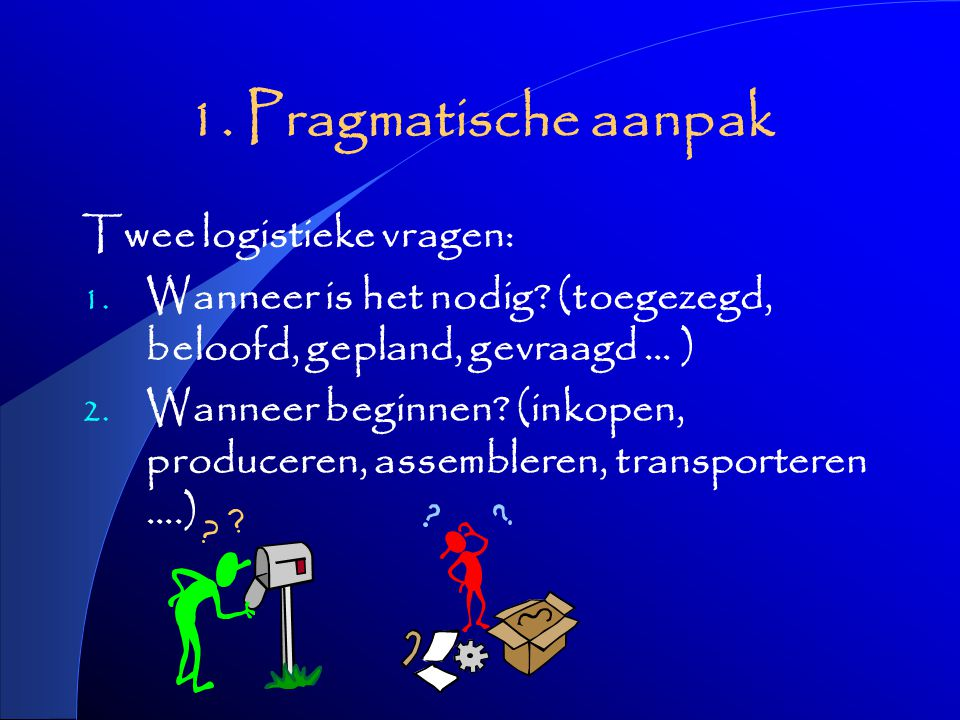 1. Pragmatische aanpak Twee logistieke vragen: 1.