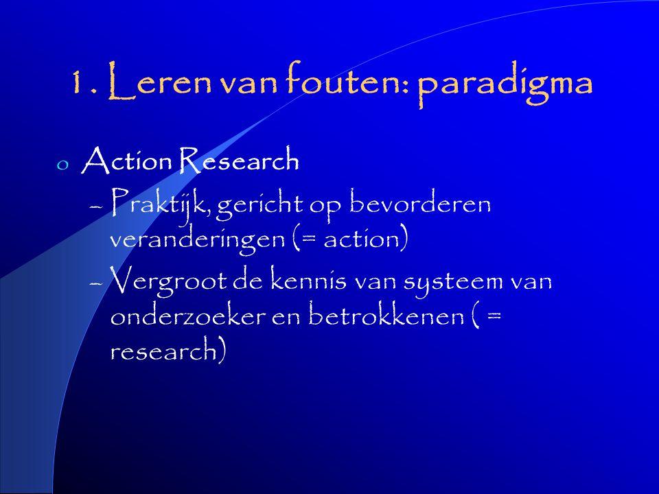 1. Leren van fouten: paradigma o Action Research – Praktijk, gericht op bevorderen veranderingen (= action) – Vergroot de kennis van systeem van onder