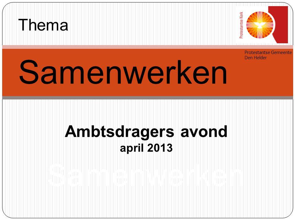 Ambtsdragers avond april 2013 Samenwerken Protestantse Gemeente Den Helder Thema Samenwerken