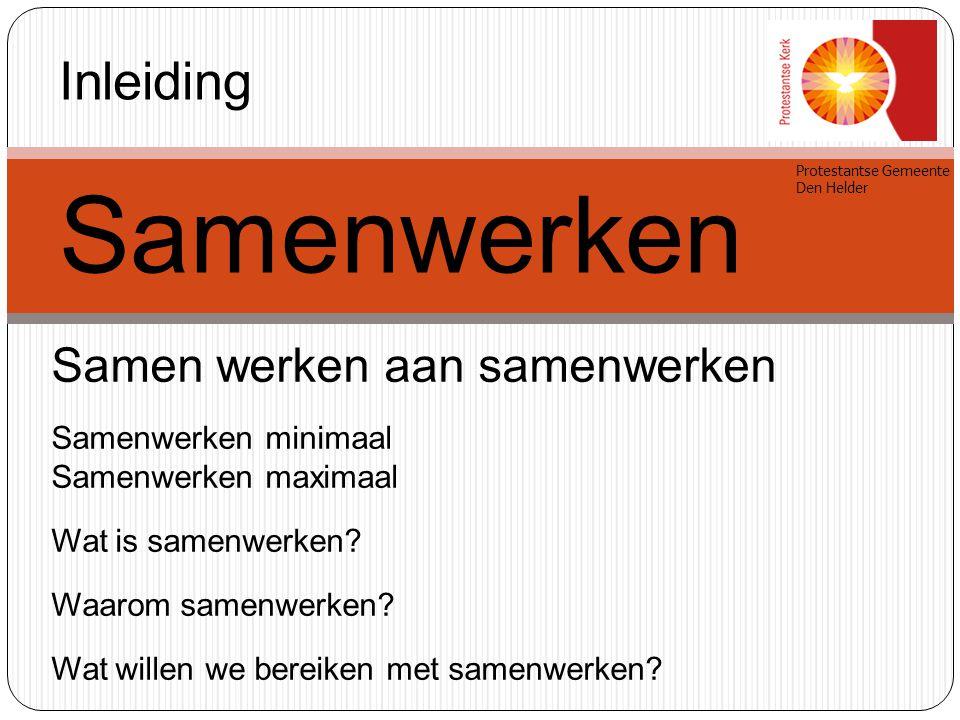 Protestantse Gemeente Den Helder Inleiding Samenwerken Samen werken aan samenwerken Samenwerken minimaal Samenwerken maximaal Wat is samenwerken? Waar