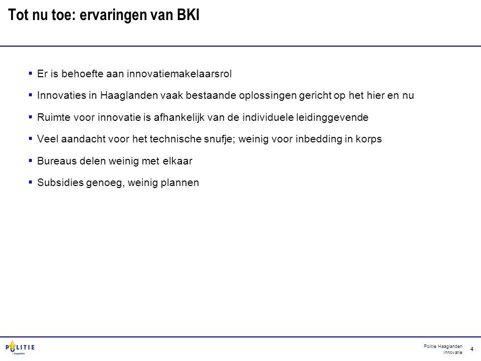 Politie Haaglanden Innovatie 4 Tot nu toe: ervaringen van BKI  Er is behoefte aan innovatiemakelaarsrol  Innovaties in Haaglanden vaak bestaande opl