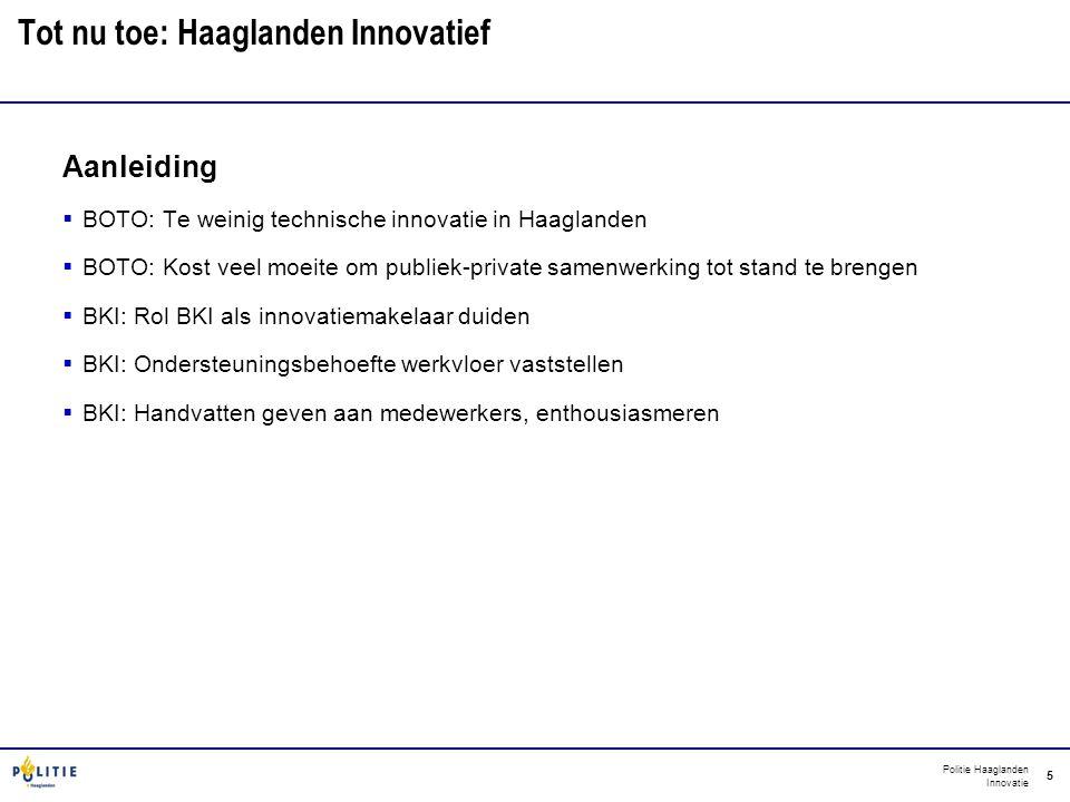 Politie Haaglanden Innovatie 5 Tot nu toe: Haaglanden Innovatief Aanleiding  BOTO: Te weinig technische innovatie in Haaglanden  BOTO: Kost veel moe