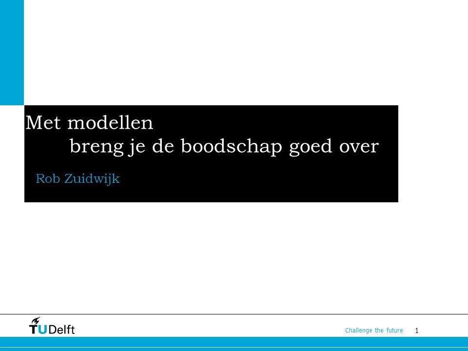 1 Challenge the future Met modellen breng je de boodschap goed over Rob Zuidwijk