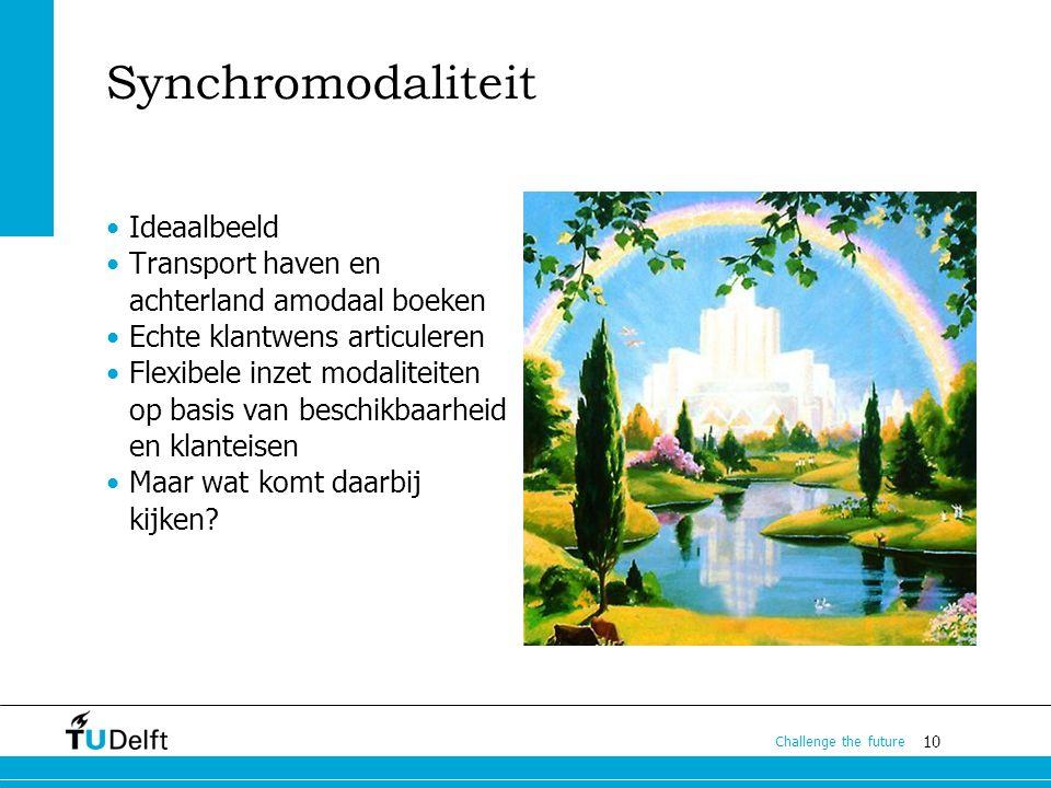 10 Challenge the future Synchromodaliteit Ideaalbeeld Transport haven en achterland amodaal boeken Echte klantwens articuleren Flexibele inzet modalit
