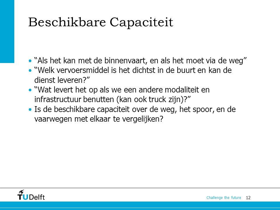 """12 Challenge the future Beschikbare Capaciteit """"Als het kan met de binnenvaart, en als het moet via de weg"""" """"Welk vervoersmiddel is het dichtst in de"""