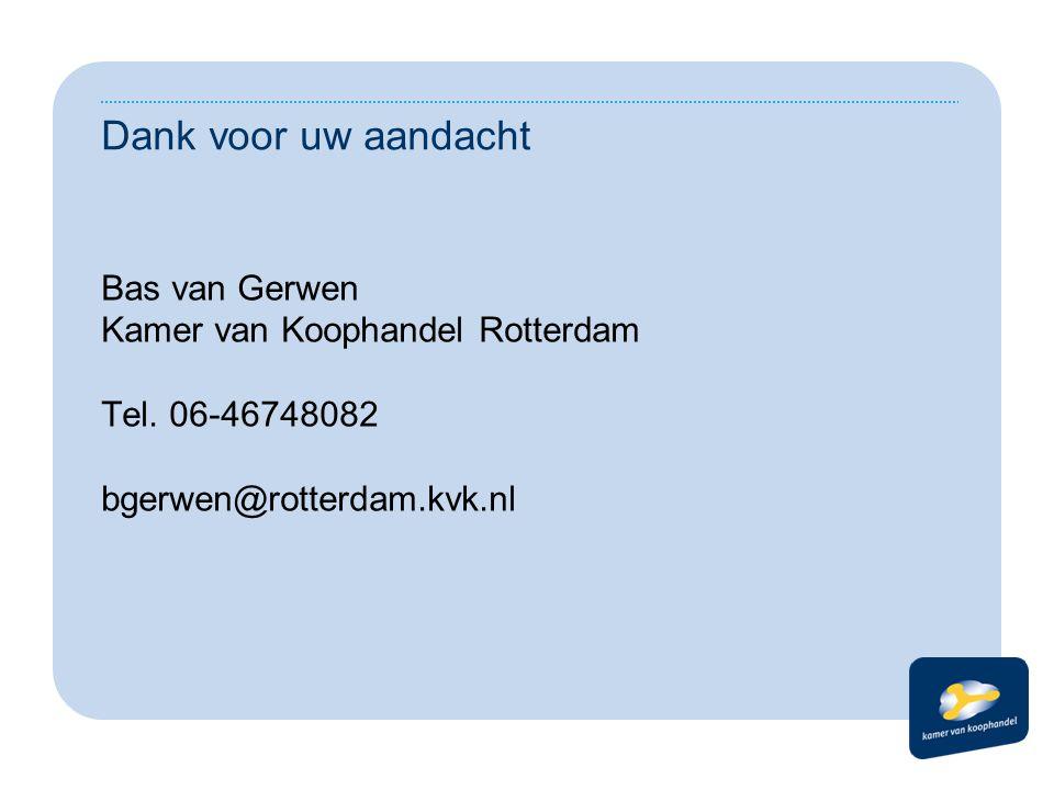 Dank voor uw aandacht Bas van Gerwen Kamer van Koophandel Rotterdam Tel. 06-46748082 bgerwen@rotterdam.kvk.nl