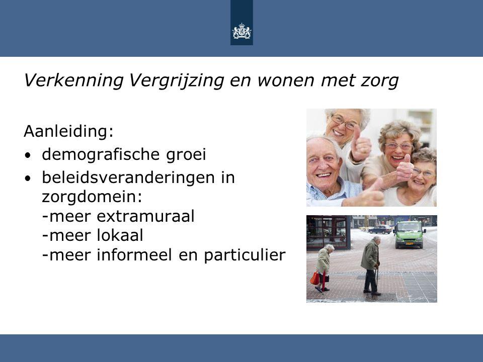 Verkenning Vergrijzing en wonen met zorg Aanleiding: demografische groei beleidsveranderingen in zorgdomein: -meer extramuraal -meer lokaal -meer info
