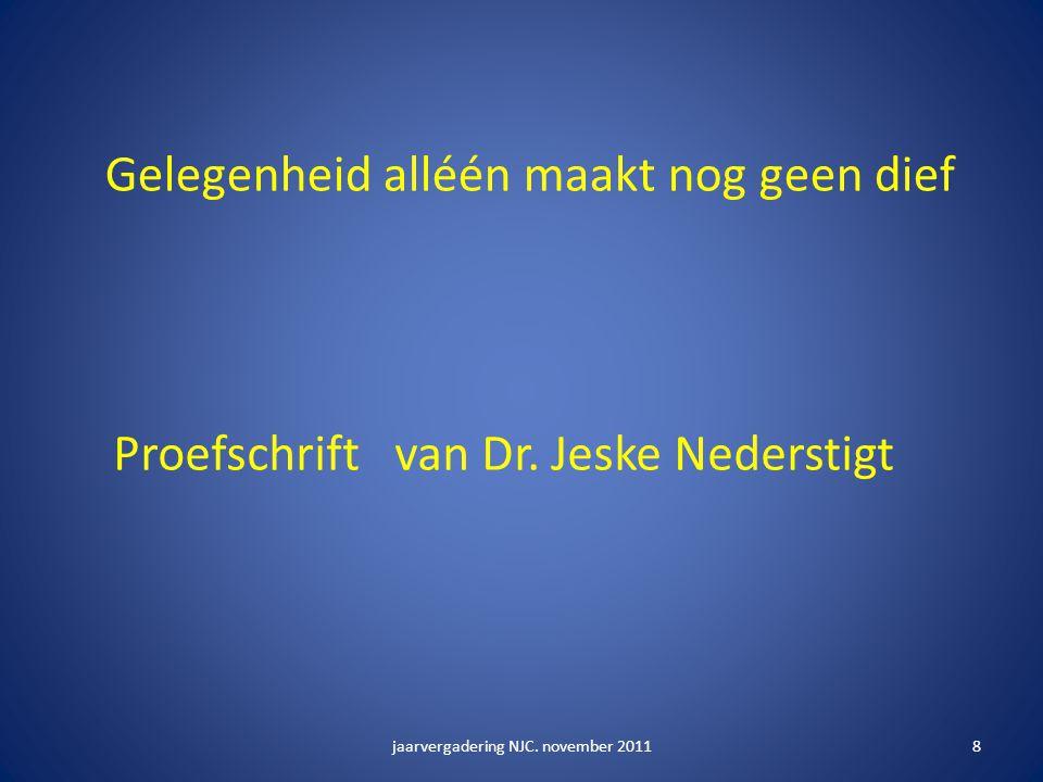 jaarvergadering NJC.november 20118 Gelegenheid alléén maakt nog geen dief Proefschrift van Dr.