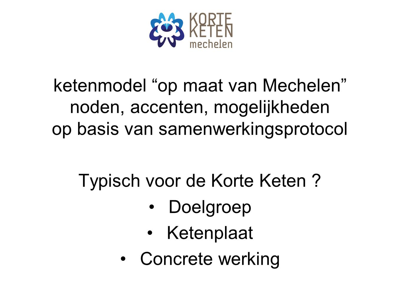 """ketenmodel """"op maat van Mechelen"""" noden, accenten, mogelijkheden op basis van samenwerkingsprotocol Typisch voor de Korte Keten ? Doelgroep Ketenplaat"""