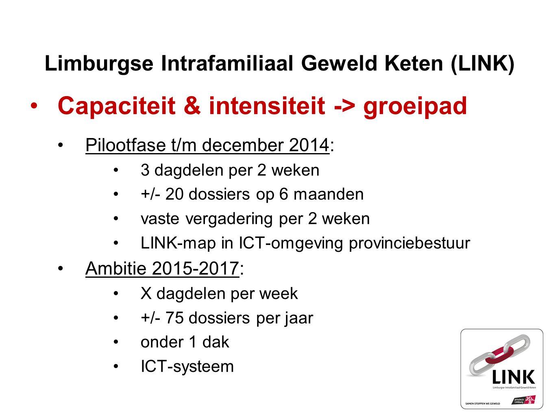 Limburgse Intrafamiliaal Geweld Keten (LINK) Capaciteit & intensiteit -> groeipad Pilootfase t/m december 2014: 3 dagdelen per 2 weken +/- 20 dossiers