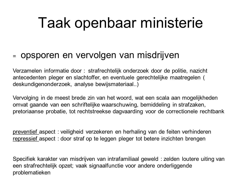 Taak openbaar ministerie = opsporen en vervolgen van misdrijven Verzamelen informatie door : strafrechtelijk onderzoek door de politie, nazicht antece