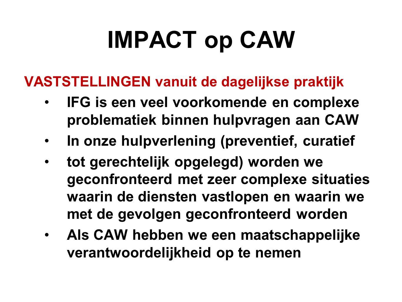 IMPACT op CAW VASTSTELLINGEN vanuit de dagelijkse praktijk IFG is een veel voorkomende en complexe problematiek binnen hulpvragen aan CAW In onze hulp