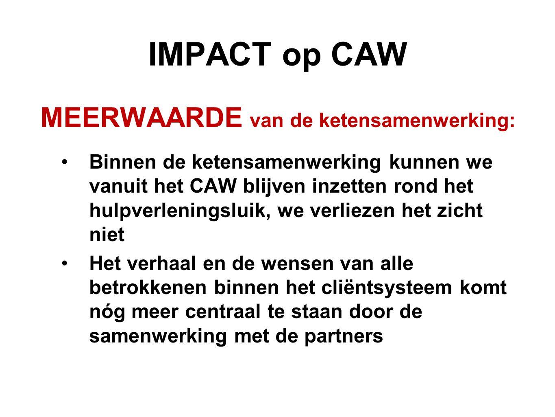 IMPACT op CAW MEERWAARDE van de ketensamenwerking: Binnen de ketensamenwerking kunnen we vanuit het CAW blijven inzetten rond het hulpverleningsluik,