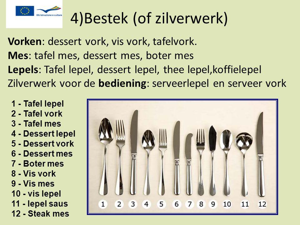 Vorken: dessert vork, vis vork, tafelvork. Mes: tafel mes, dessert mes, boter mes Lepels: Tafel lepel, dessert lepel, thee lepel,koffielepel Zilverwer