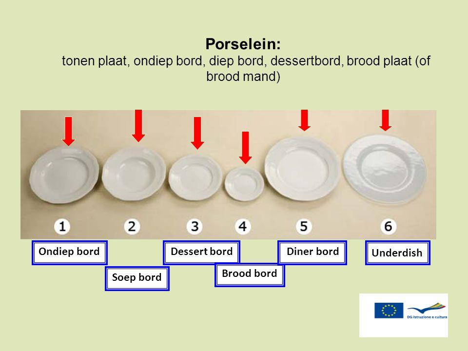 Porselein: tonen plaat, ondiep bord, diep bord, dessertbord, brood plaat (of brood mand) Underdish Ondiep bord Soep bord Dessert bord Brood bord Diner
